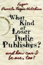 WHAT KIND OF LOSER INDIE PUBLISHES AND CAN I BE ONE, TOO by Pamela Fagan Hutchins